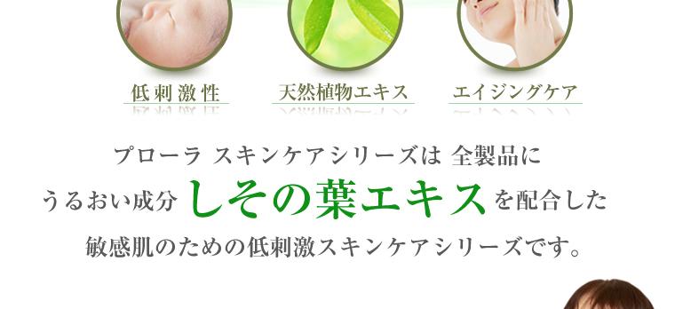 プローラ スキンケアシリーズは 全製品にうるおい成分しその葉エキスを配合した敏感肌のための低刺激スキンケアシリーズです。